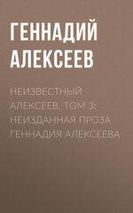 Неизвестный Алексеев. Том 3: Неизданная проза Геннадия Алексеева