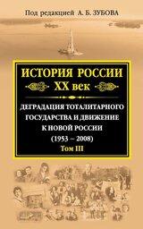 История России. XX век. Деградация тоталитарного государства и движение к новой России (1953—2008). Том III