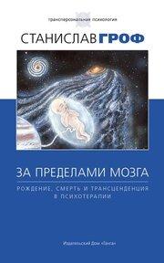 За пределами мозга. Рождение, смерть и трансценденция в психотерапии