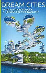 Dream Cities. 7урбанистических идей, которые сформировали мир